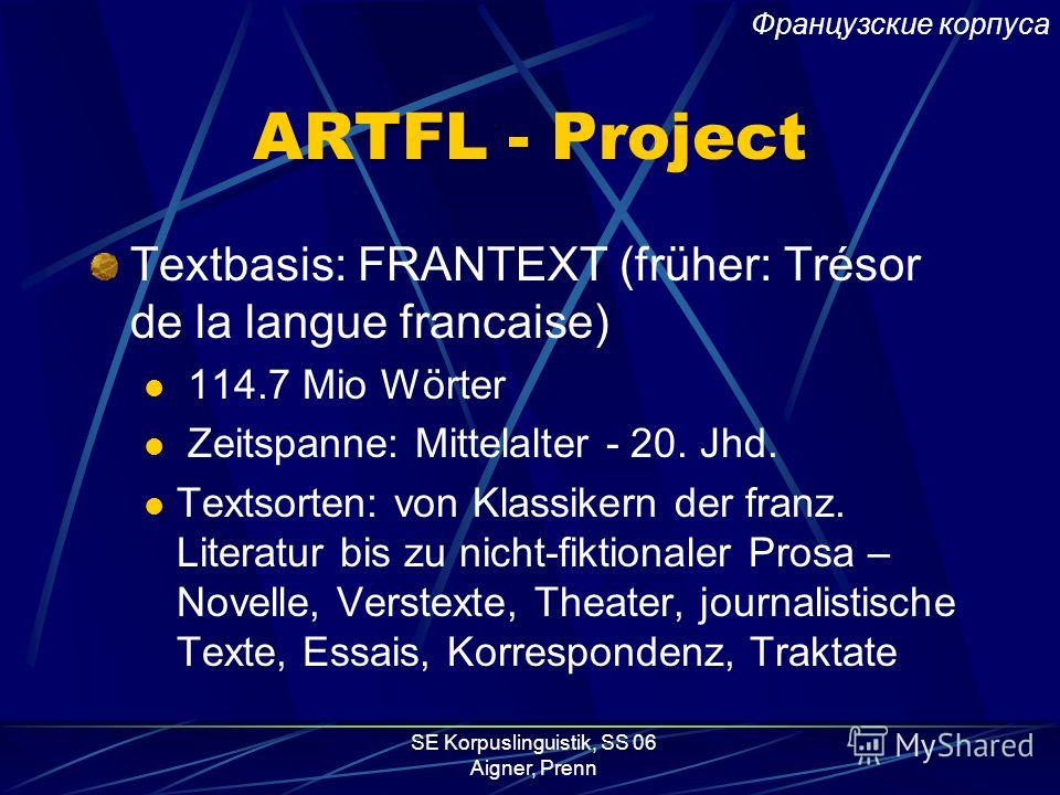 SE Korpuslinguistik, SS 06 Aigner, Prenn ARTFL - Project Project for American and French Research on the Treasury of the French Language (ARTFL) Kooperation von Analyse et Traitement Informatique de la Langue Française (ATILF) the Centre National de