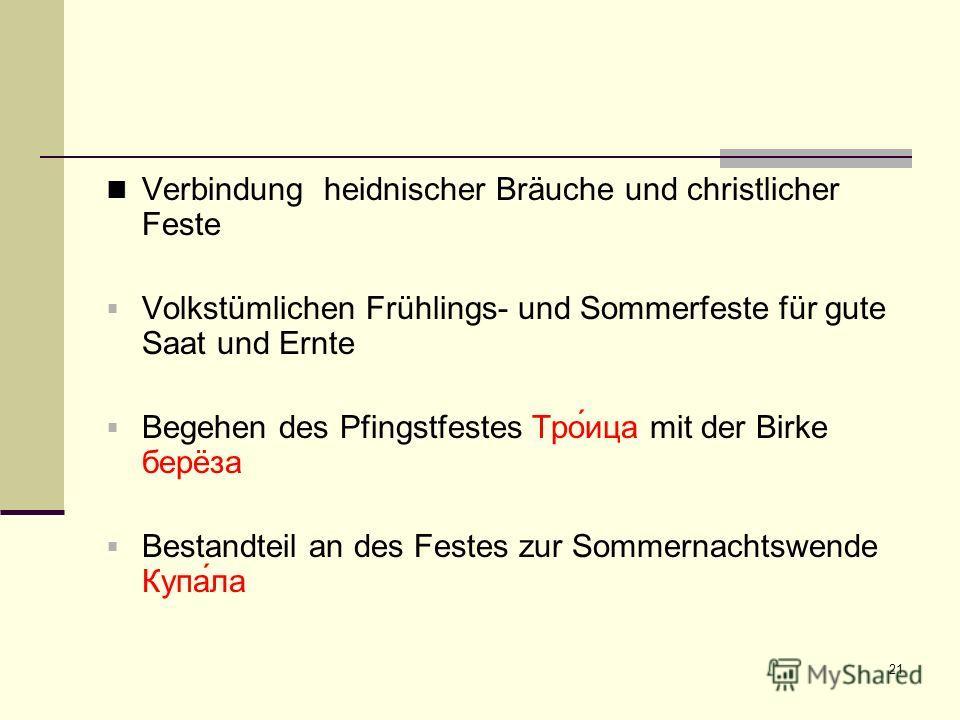 21 Verbindung heidnischer Bräuche und christlicher Feste Volkstümlichen Frühlings- und Sommerfeste für gute Saat und Ernte Begehen des Pfingstfestes Тро́ица mit der Birke берëза Bestandteil an des Festes zur Sommernachtswende Купа́ла
