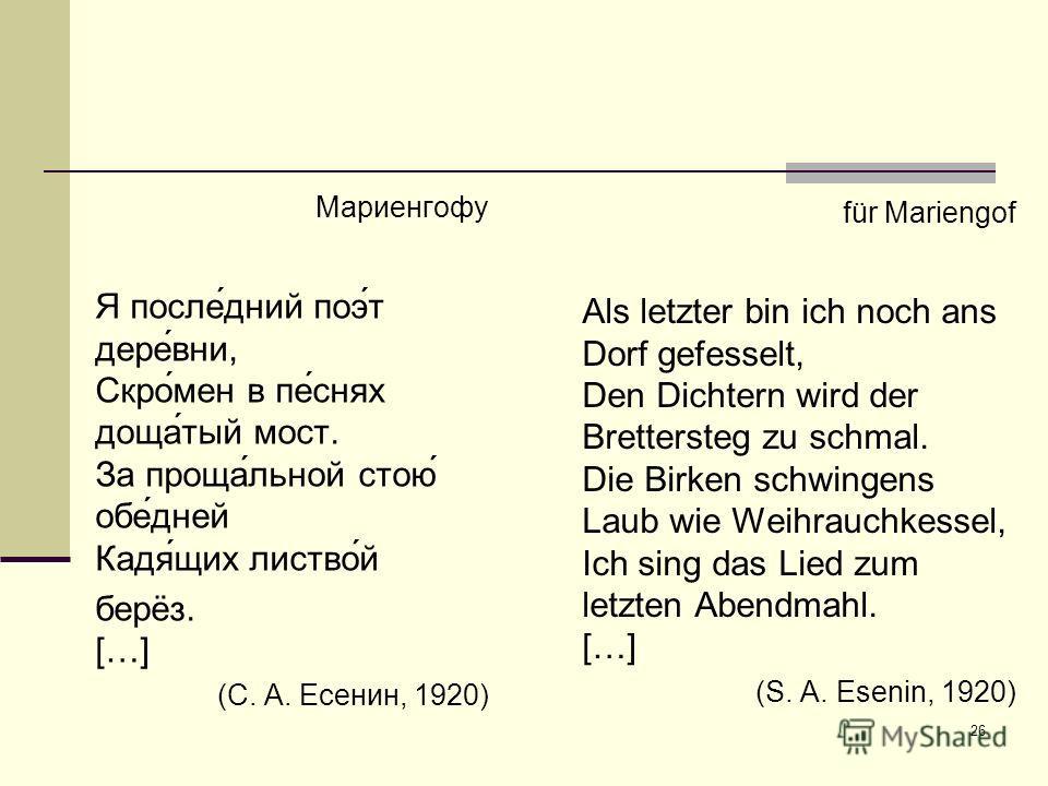 26 für Mariengof Als letzter bin ich noch ans Dorf gefesselt, Den Dichtern wird der Brettersteg zu schmal. Die Birken schwingens Laub wie Weihrauchkessel, Ich sing das Lied zum letzten Abendmahl. […] (S. A. Esenin, 1920) Мариенгофу Я после́́дний поэ́