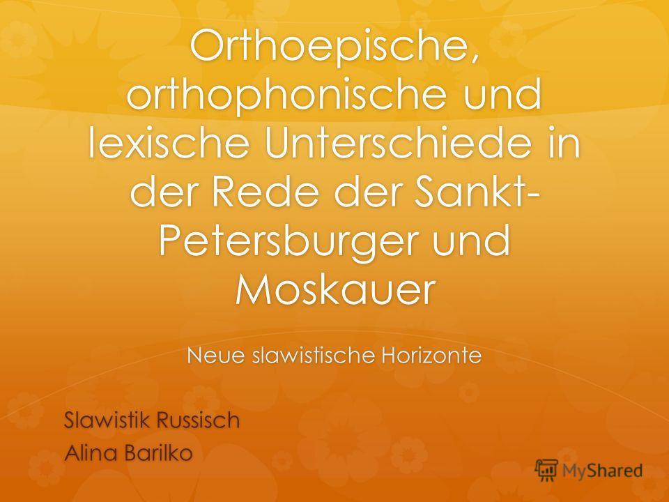 Orthoepische, orthophonische und lexische Unterschiede in der Rede der Sankt- Petersburger und Moskauer Neue slawistische Horizonte Slawistik Russisch Alina Barilko