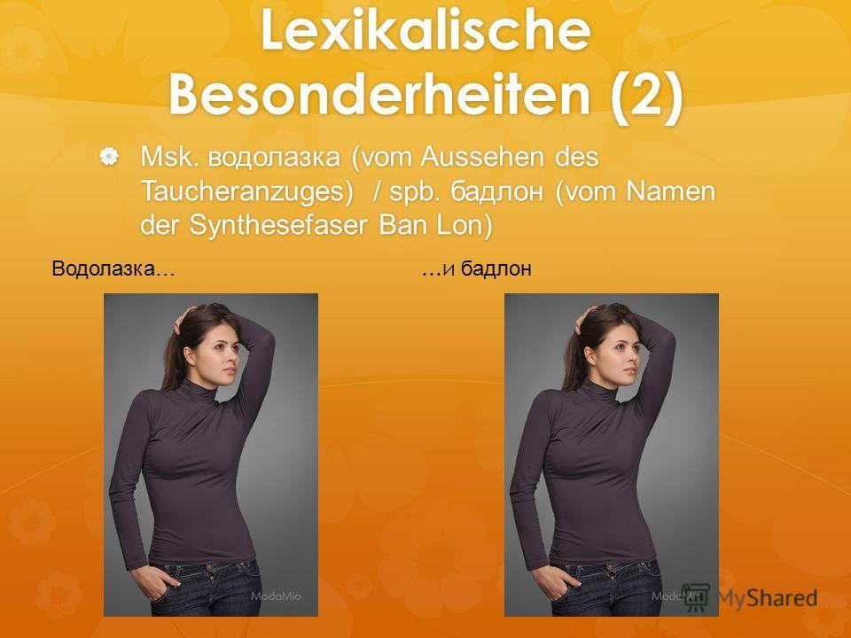 Lexikalische Besonderheiten (2) Msk. водолазка (vom Aussehen des Taucheranzuges) / spb. бадлон (vom Namen der Synthesefaser Ban Lon) Msk. водолазка (vom Aussehen des Taucheranzuges) / spb. бадлон (vom Namen der Synthesefaser Ban Lon) Водолазка… …и ба