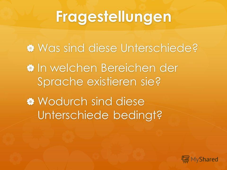 Fragestellungen Was sind diese Unterschiede? Was sind diese Unterschiede? In welchen Bereichen der Sprache existieren sie? In welchen Bereichen der Sprache existieren sie? Wodurch sind diese Unterschiede bedingt? Wodurch sind diese Unterschiede bedin