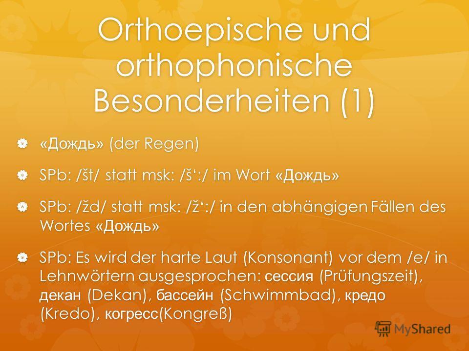 Orthoepische und orthophonische Besonderheiten (1) «Дождь» (der Regen) «Дождь» (der Regen) SPb: /št/ statt msk: /š:/ im Wort «Дождь» SPb: /št/ statt msk: /š:/ im Wort «Дождь» SPb: /žd/ statt msk: /ž:/ in den abhängigen Fällen des Wortes «Дождь» SPb: