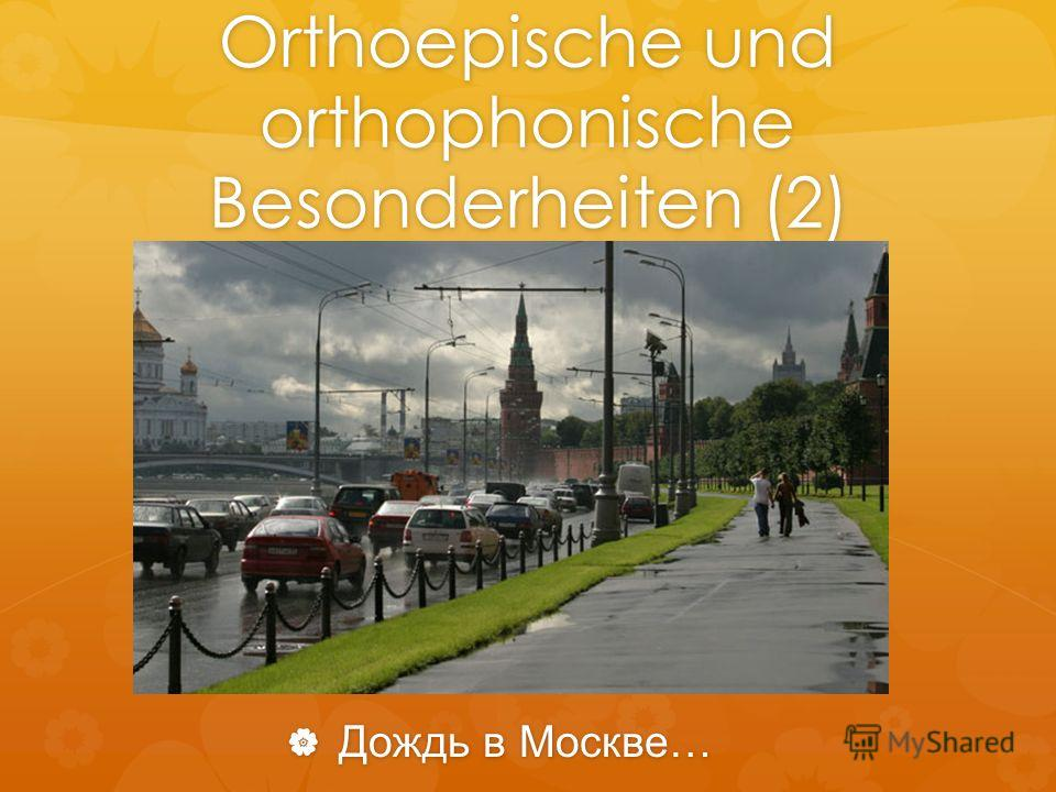 Orthoepische und orthophonische Besonderheiten (2) Дождь в Москве… Дождь в Москве…