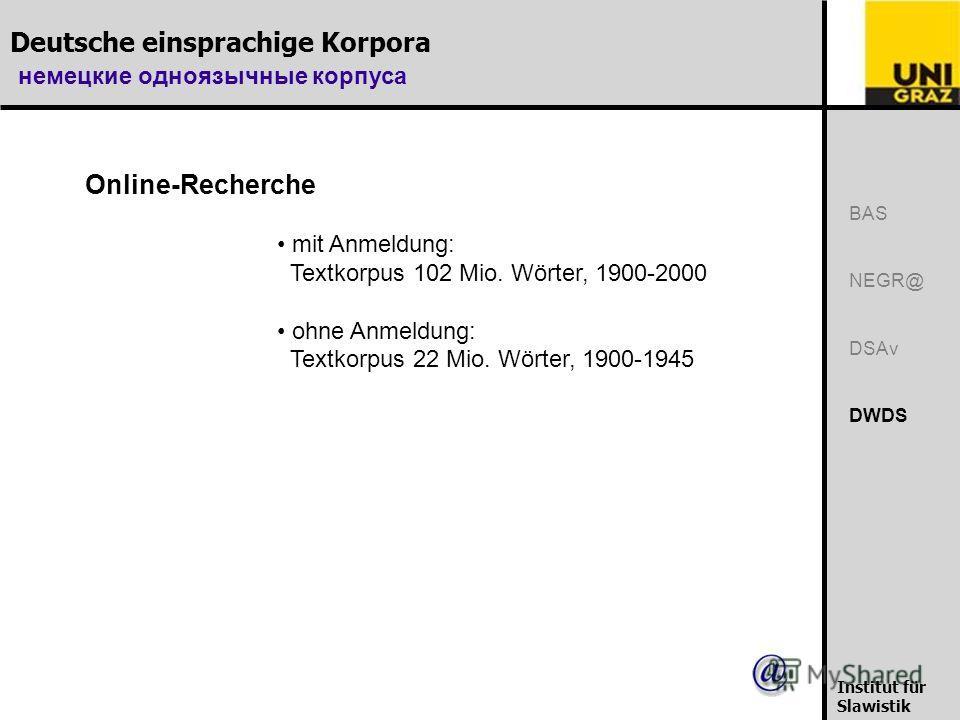 Deutsche einsprachige Korpora немецкие одноязычные корпуса Institut für Slawistik BAS NEGR@ DSAv DWDS Online-Recherche mit Anmeldung: Textkorpus 102 Mio. Wörter, 1900-2000 ohne Anmeldung: Textkorpus 22 Mio. Wörter, 1900-1945