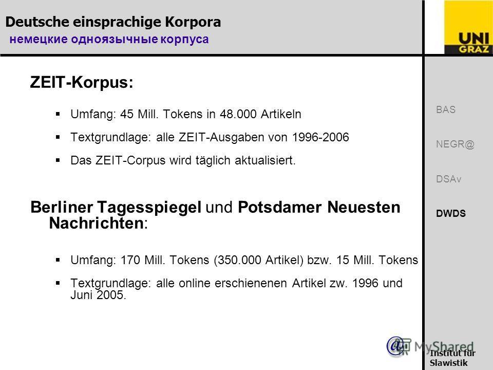 Deutsche einsprachige Korpora немецкие одноязычные корпуса Institut für Slawistik ZEIT-Korpus: Umfang: 45 Mill. Tokens in 48.000 Artikeln Textgrundlage: alle ZEIT-Ausgaben von 1996-2006 Das ZEIT-Corpus wird täglich aktualisiert. Berliner Tagesspiegel
