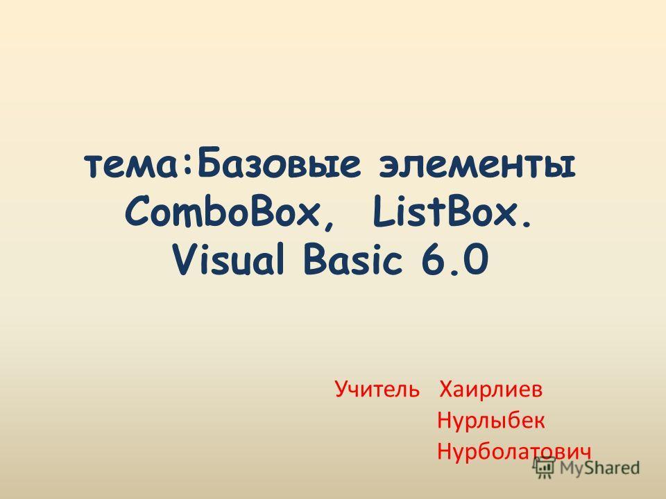 тема:Базовые элементы ComboBox, ListBox. Visual Basic 6.0 Учитель Хаирлиев Нурлыбек Нурболатович