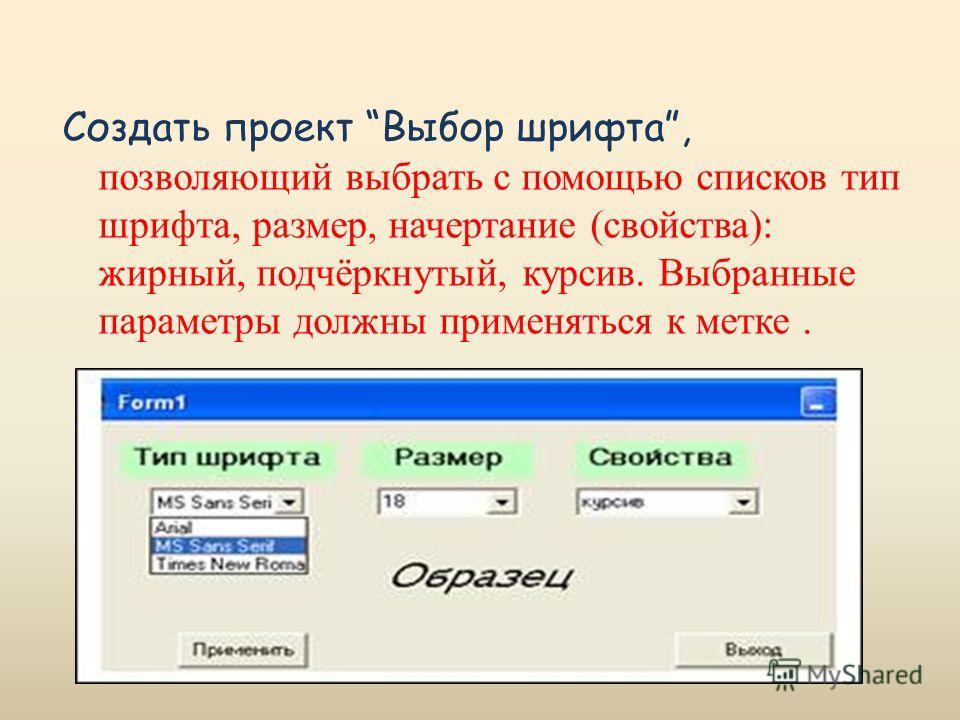 Создать проект Выбор шрифта, позволяющий выбрать с помощью списков тип шрифта, размер, начертание (свойства): жирный, подчёркнутый, курсив. Выбранные параметры должны применяться к метке.