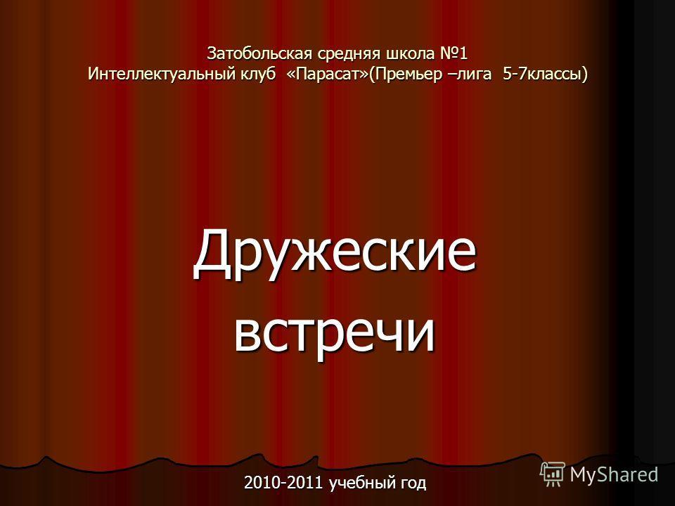 Затобольская средняя школа 1 Интеллектуальный клуб «Парасат»(Премьер –лига 5-7классы) Дружескиевстречи 2010-2011 учебный год