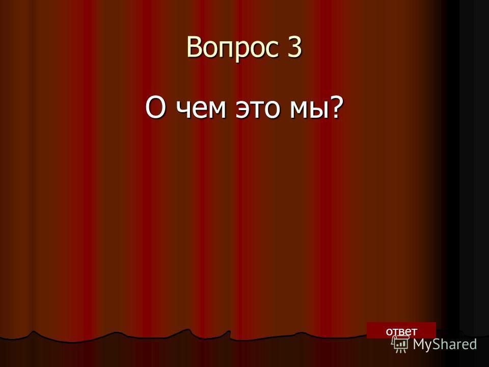 Вопрос 3 О чем это мы? ответ