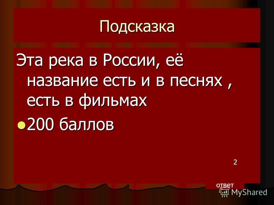 Подсказка Эта река в России, её название есть и в песнях, есть в фильмах 200 баллов 200 баллов 2 ответ