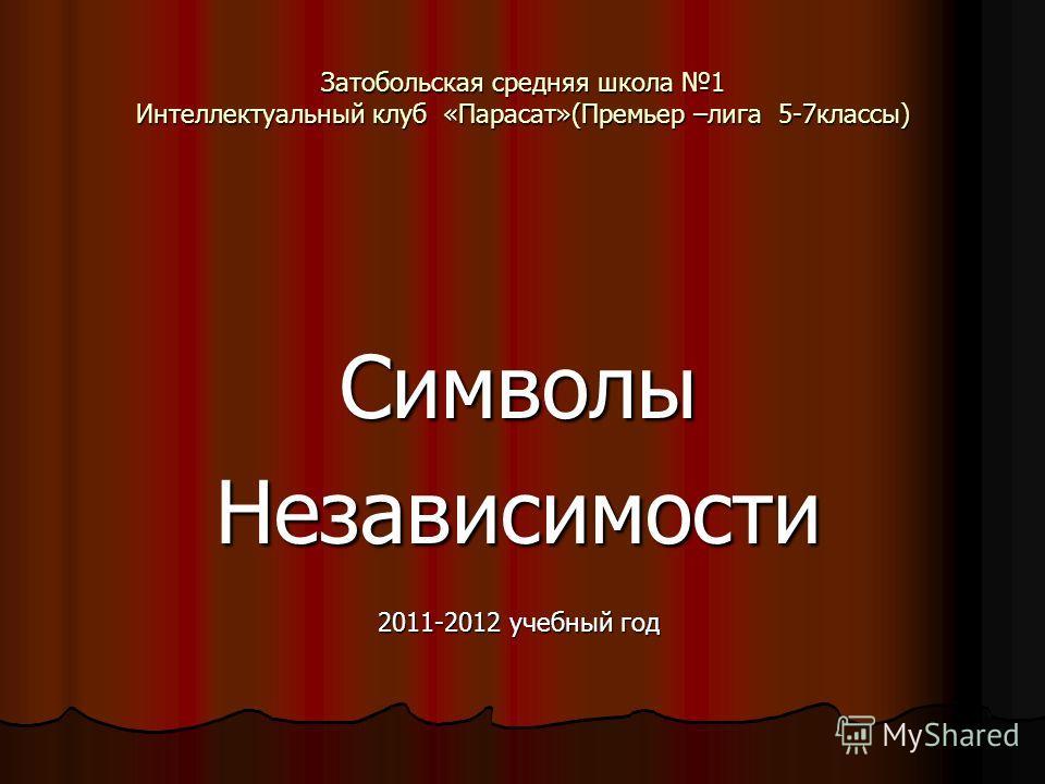 Затобольская средняя школа 1 Интеллектуальный клуб «Парасат»(Премьер –лига 5-7классы) СимволыНезависимости 2011-2012 учебный год