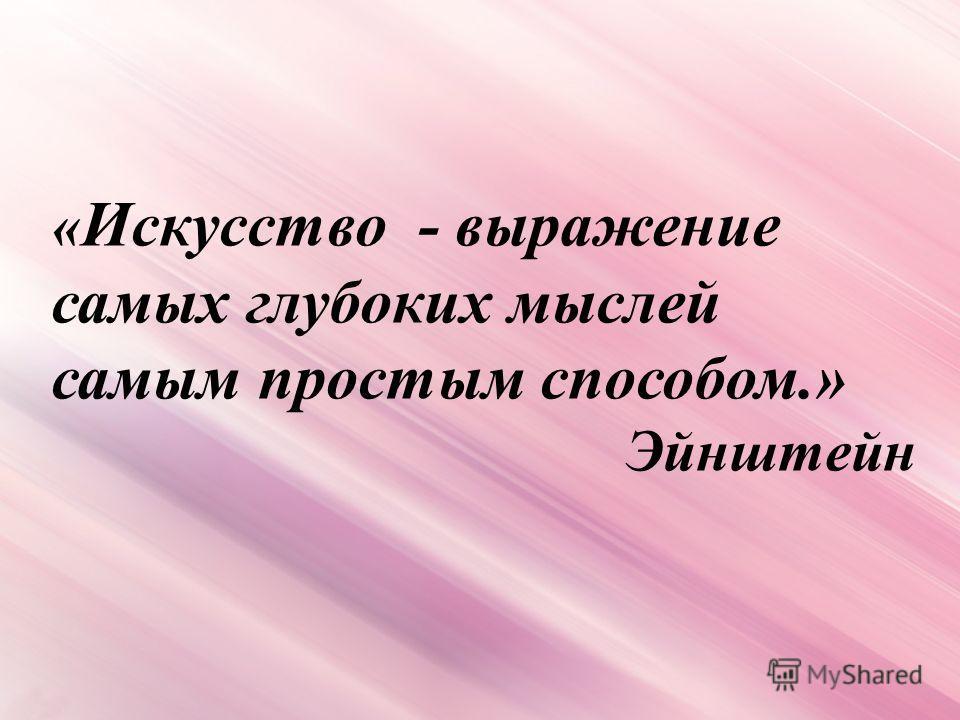 « Искусство - выражение самых глубоких мыслей самым простым способом.» Эйнштейн