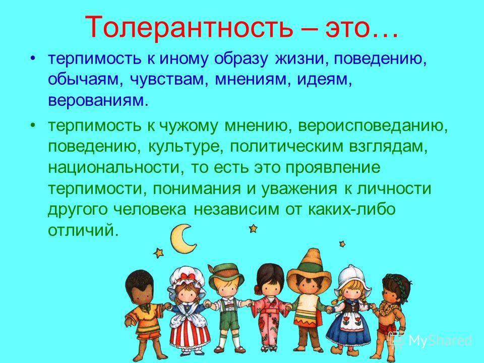 Толерантность – это… терпимость к иному образу жизни, поведению, обычаям, чувствам, мнениям, идеям, верованиям. терпимость к чужому мнению, вероисповеданию, поведению, культуре, политическим взглядам, национальности, то есть это проявление терпимости