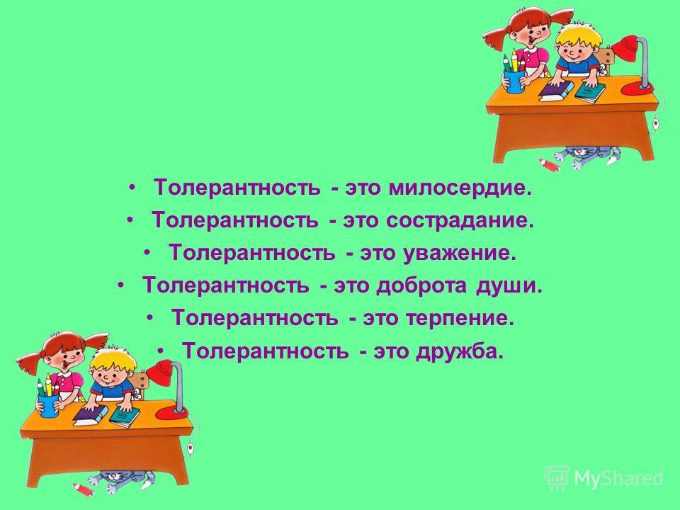Толерантность - это милосердие. Толерантность - это сострадание. Толерантность - это уважение. Толерантность - это доброта души. Толерантность - это терпение. Толерантность - это дружба.
