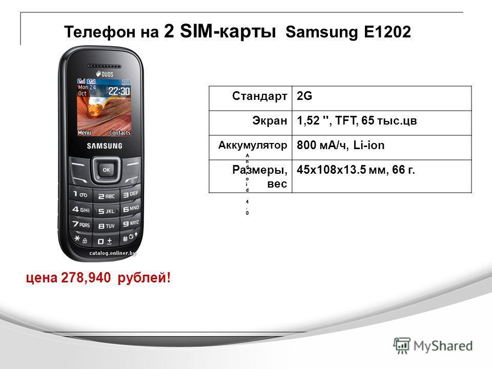 Телефон на 2 SIM-карты Samsung Е1202 цена 278,940 рублей! Android 4.0Android 4.0 Android 4.0Android 4.0 Android 4.0Android 4.0 Android 4.0Android 4.0 Android 4.0Android 4.0 Стандарт2G Экран1,52 '', TFT, 65 тыс.цв Аккумулятор 800 мА/ч, Li-ion Размеры,
