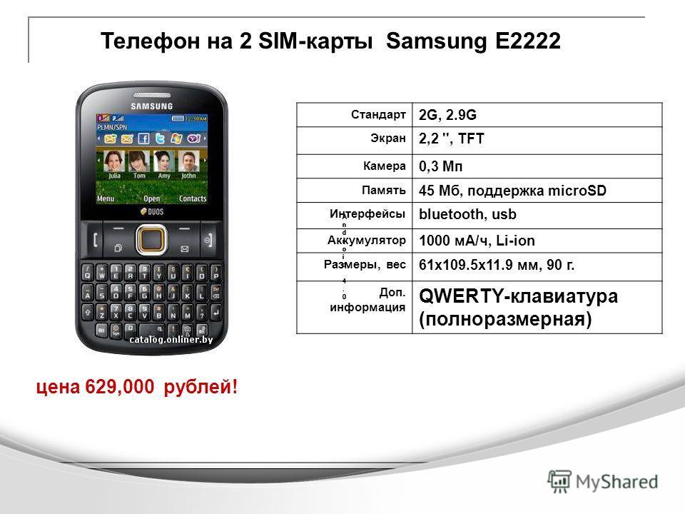 Телефон на 2 SIM-карты Samsung Е2222 цена 629,000 рублей! Android 4.0Android 4.0 Android 4.0Android 4.0 Android 4.0Android 4.0 Android 4.0Android 4.0 Android 4.0Android 4.0 Стандарт 2G, 2.9G Экран 2,2 '', TFT Камера 0,3 Мп Память 45 Мб, поддержка mic