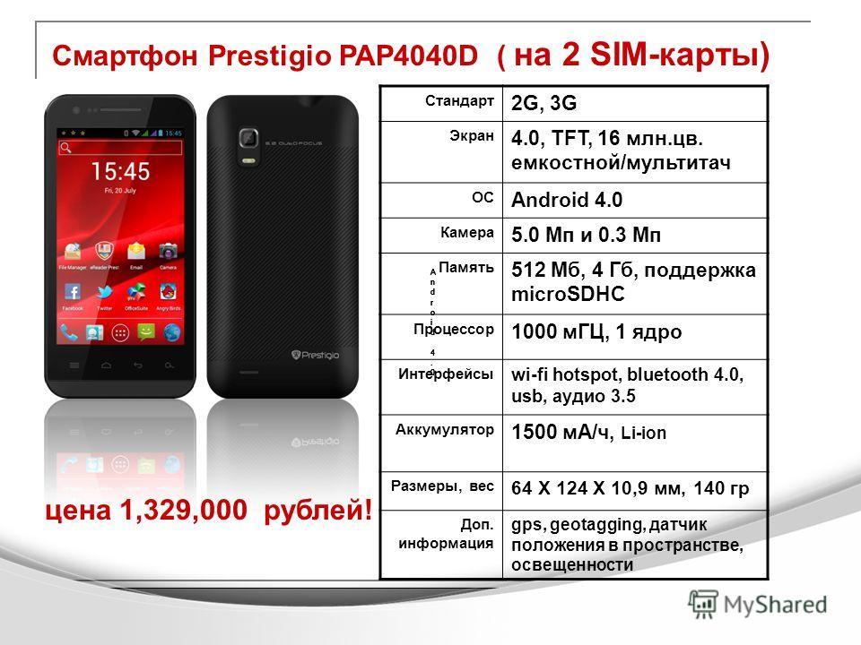 Смартфон Prestigio PAP4040D ( на 2 SIM-карты) цена 1,329,000 рублей! Стандарт 2G, 3G Экран 4.0, TFT, 16 млн.цв. емкостной/мультитач ОС Android 4.0 Камера 5.0 Мп и 0.3 Мп Память 512 Мб, 4 Гб, поддержка microSDHC Процессор 1000 мГЦ, 1 ядро Интерфейсы w