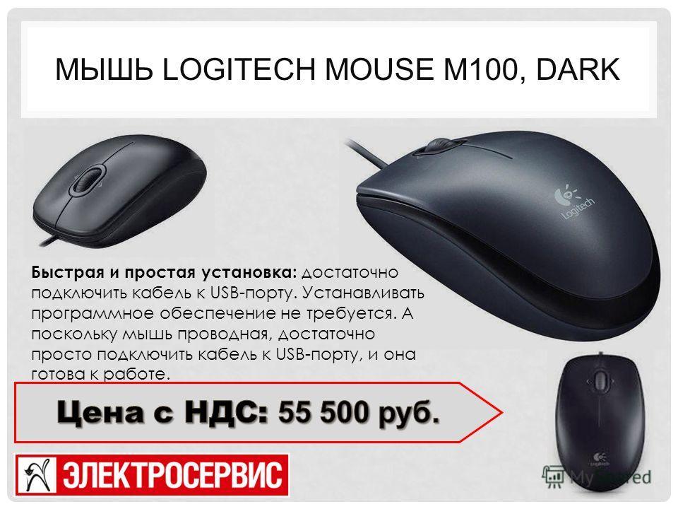 МЫШЬ LOGITECH MOUSE M100, DARK Быстрая и простая установка: достаточно подключить кабель к USB-порту. Устанавливать программное обеспечение не требуется. А поскольку мышь проводная, достаточно просто подключить кабель к USB-порту, и она готова к рабо