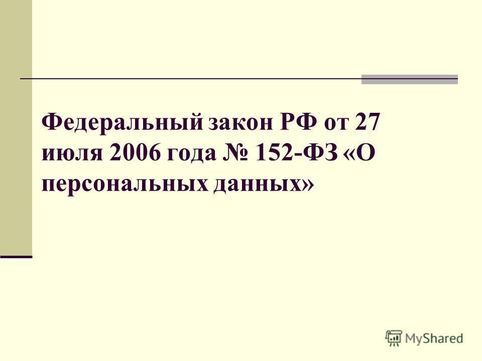 Федеральный закон РФ от 27 июля 2006 года 152-ФЗ «О персональных данных»