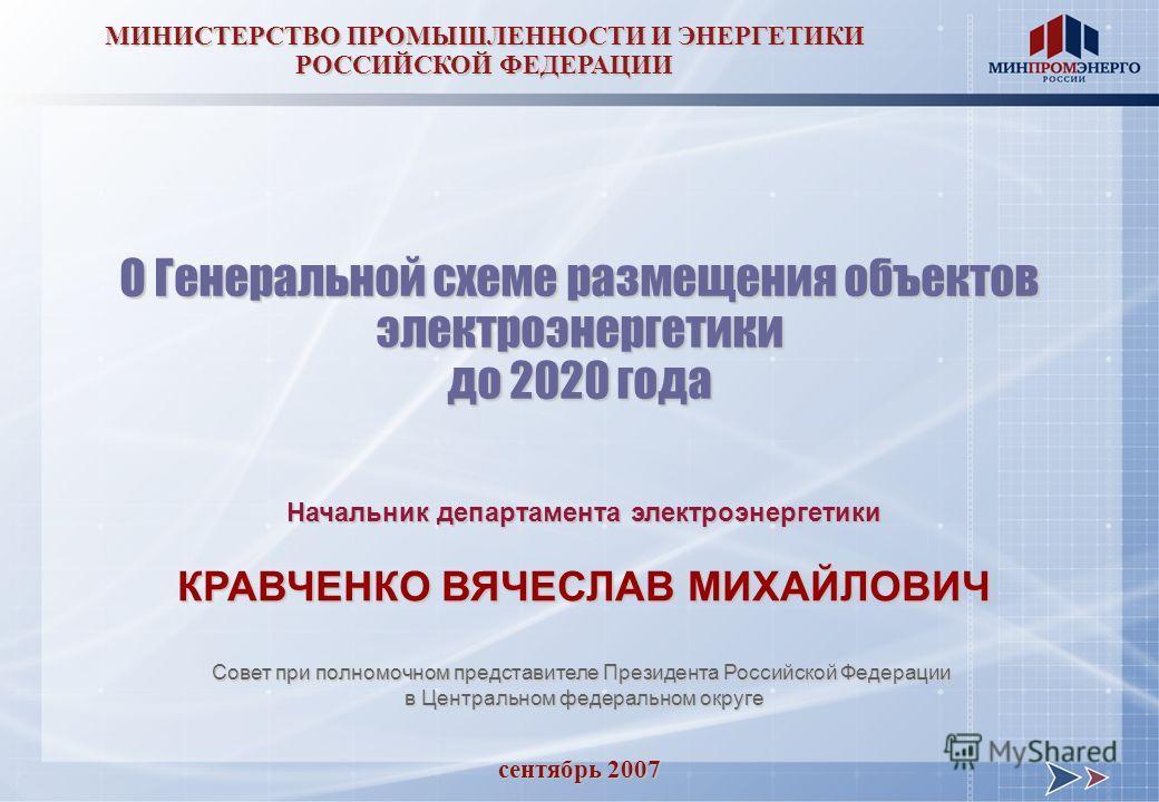 сентябрь 2007 МИНИСТЕРСТВО ПРОМЫШЛЕННОСТИ И ЭНЕРГЕТИКИ РОССИЙСКОЙ ФЕДЕРАЦИИ О Генеральной схеме размещения объектов электроэнергетики до 2020 года Начальник департамента электроэнергетики КРАВЧЕНКО ВЯЧЕСЛАВ МИХАЙЛОВИЧ Совет при полномочном представит