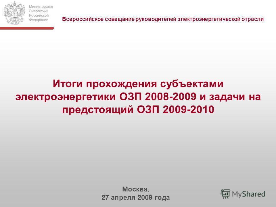 Итоги прохождения субъектами электроэнергетики ОЗП 2008-2009 и задачи на предстоящий ОЗП 2009-2010 Москва, 27 апреля 2009 года Всероссийское совещание руководителей электроэнергетической отрасли