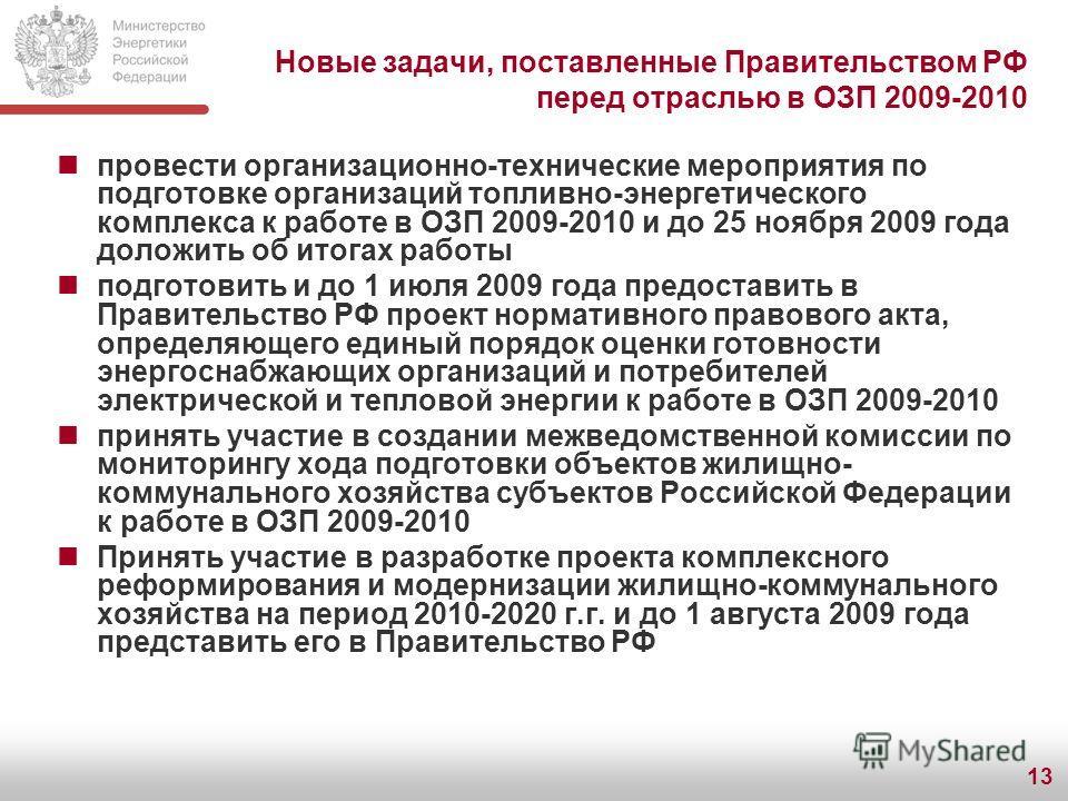 13 Новые задачи, поставленные Правительством РФ перед отраслью в ОЗП 2009-2010 провести организационно-технические мероприятия по подготовке организаций топливно-энергетического комплекса к работе в ОЗП 2009-2010 и до 25 ноября 2009 года доложить об