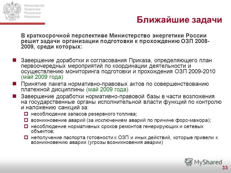 33 Ближайшие задачи В краткосрочной перспективе Министерство энергетики России решит задачи организации подготовки к прохождению ОЗП 2008- 2009, среди которых: Завершение доработки и согласования Приказа, определяющего план первоочередных мероприятий