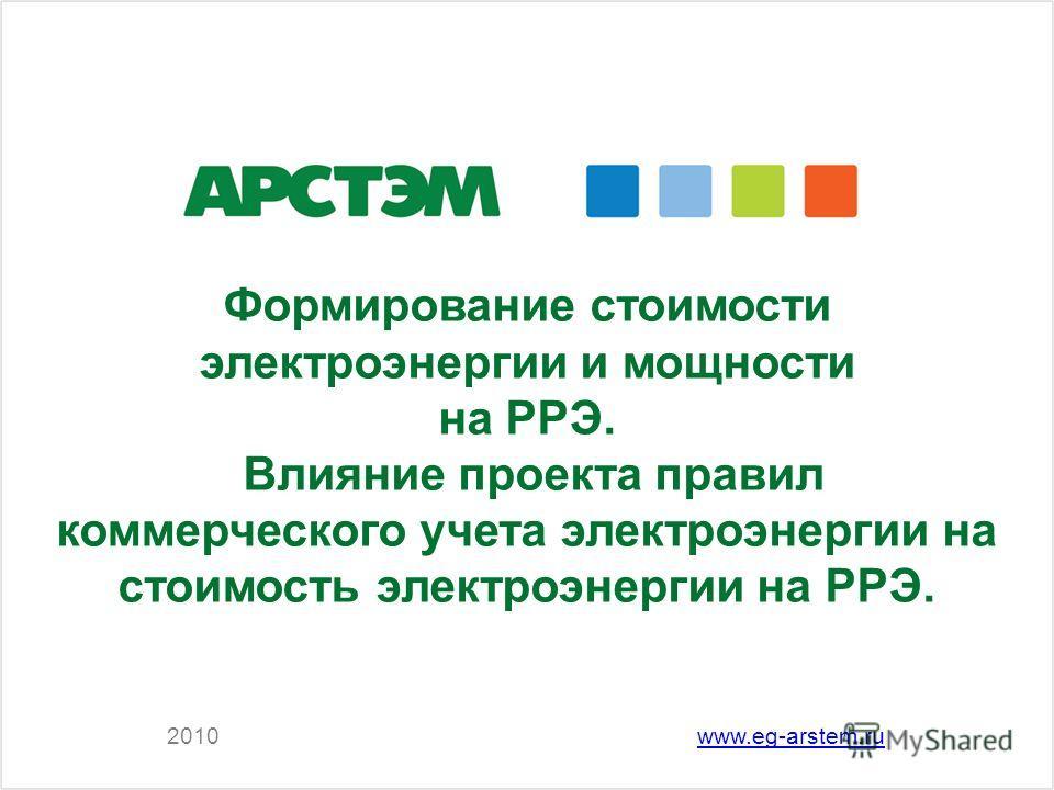 Формирование стоимости электроэнергии и мощности на РРЭ. Влияние проекта правил коммерческого учета электроэнергии на стоимость электроэнергии на РРЭ. 2010www.eg-arstem.ru
