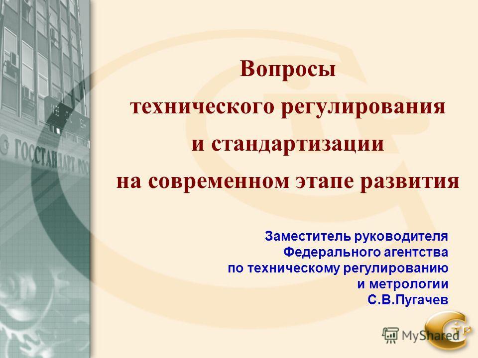 Вопросы технического регулирования и стандартизации на современном этапе развития Заместитель руководителя Федерального агентства по техническому регулированию и метрологии С.В.Пугачев