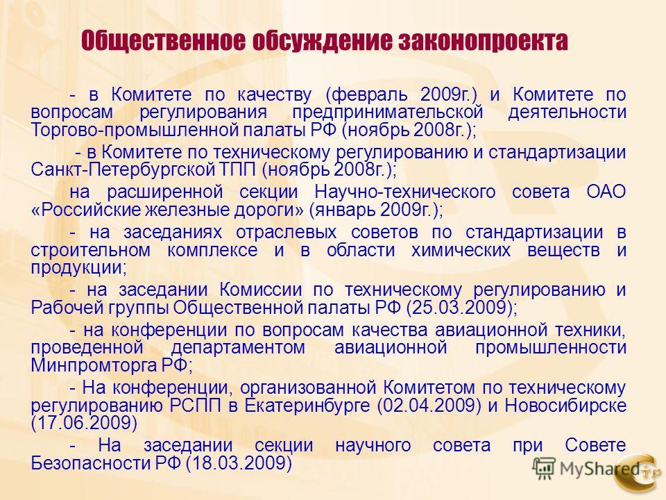 Общественное обсуждение законопроекта - в Комитете по качеству (февраль 2009г.) и Комитете по вопросам регулирования предпринимательской деятельности Торгово-промышленной палаты РФ (ноябрь 2008г.); - в Комитете по техническому регулированию и стандар