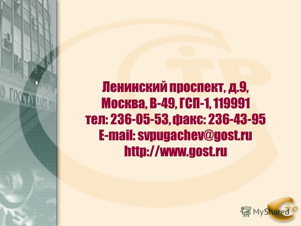 Ленинский проспект, д.9, Москва, В-49, ГСП-1, 119991 тел: 236-05-53, факс: 236-43-95 Е-mail: svpugachev@gost.ru http://www.gost.ru