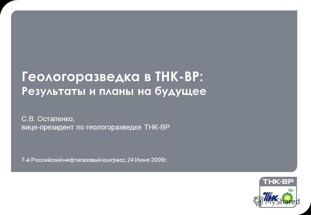 Геологоразведка в ТНК-ВР: Результаты и планы на будущее С.В. Остапенко, вице-президент по геологоразведке ТНК-ВР 7-й Российский нефтегазовый конгресс, 24 Июня 2009г.