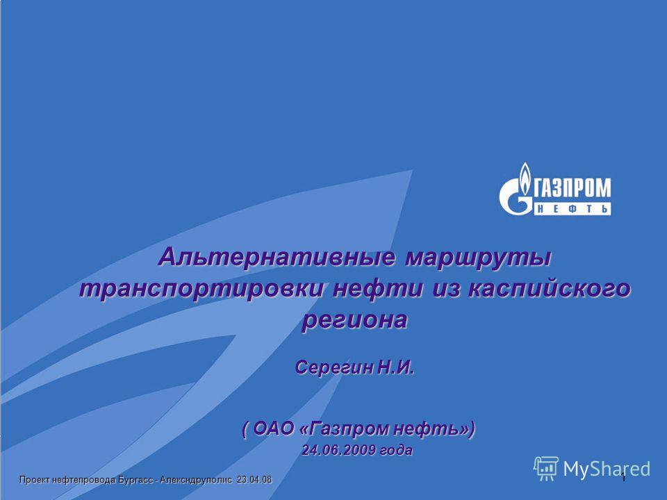 Проект нефтепровода Бургасс - Алексндруполис 23.04.08 1 Альтернативные маршруты транспортировки нефти из каспийского региона Серегин Н.И. ( ОАО «Газпром нефть») 24.06.2009 года