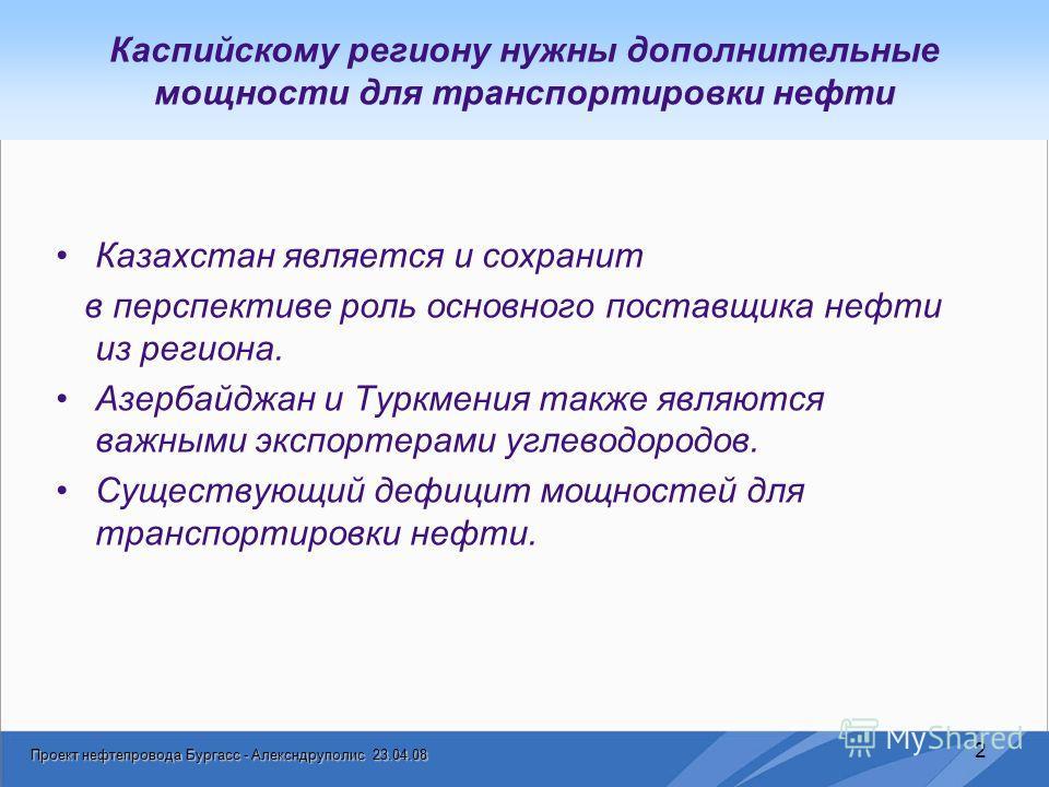 Проект нефтепровода Бургасс - Алексндруполис 23.04.08 2 Казахстан является и сохранит в перспективе роль основного поставщика нефти из региона. Азербайджан и Туркмения также являются важными экспортерами углеводородов. Существующий дефицит мощностей