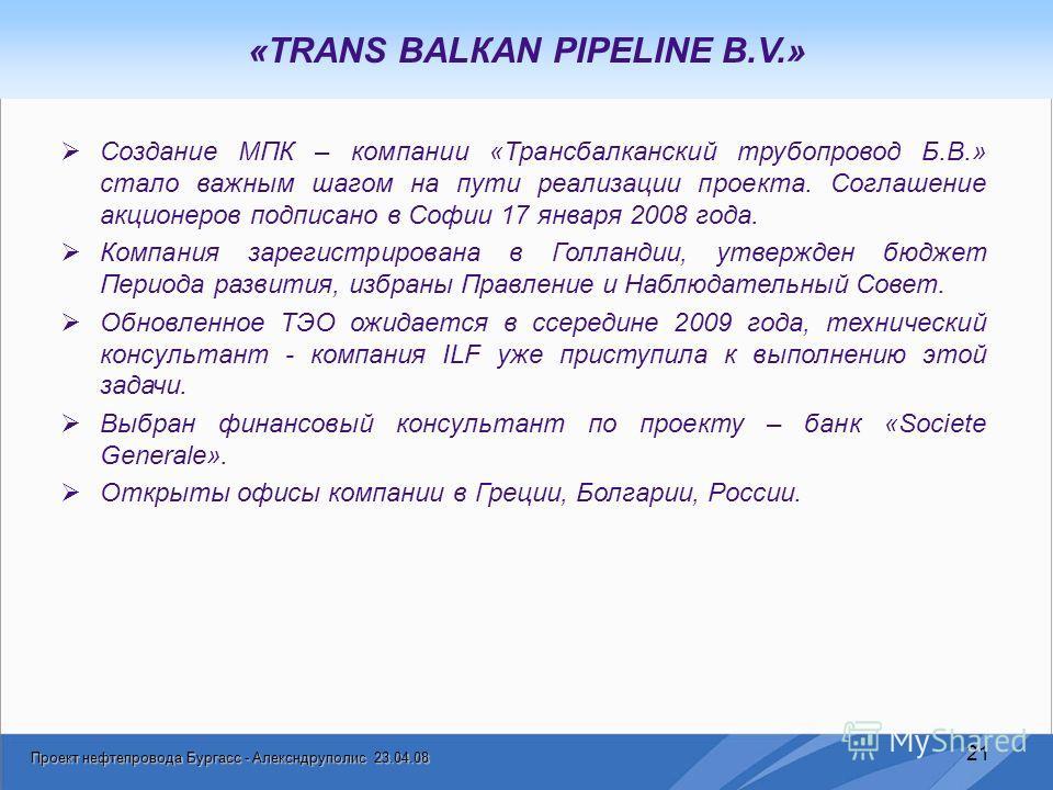 Проект нефтепровода Бургасс - Алексндруполис 23.04.08 21 «TRANS BALКAN PIPELINE B.V.» Создание МПК – компании «Трансбалканский трубопровод Б.В.» стало важным шагом на пути реализации проекта. Соглашение акционеров подписано в Софии 17 января 2008 год