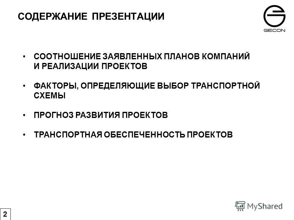 СОДЕРЖАНИЕ ПРЕЗЕНТАЦИИ 2 СООТНОШЕНИЕ ЗАЯВЛЕННЫХ ПЛАНОВ КОМПАНИЙ И РЕАЛИЗАЦИИ ПРОЕКТОВ ФАКТОРЫ, ОПРЕДЕЛЯЮЩИЕ ВЫБОР ТРАНСПОРТНОЙ СХЕМЫ ПРОГНОЗ РАЗВИТИЯ ПРОЕКТОВ ТРАНСПОРТНАЯ ОБЕСПЕЧЕННОСТЬ ПРОЕКТОВ