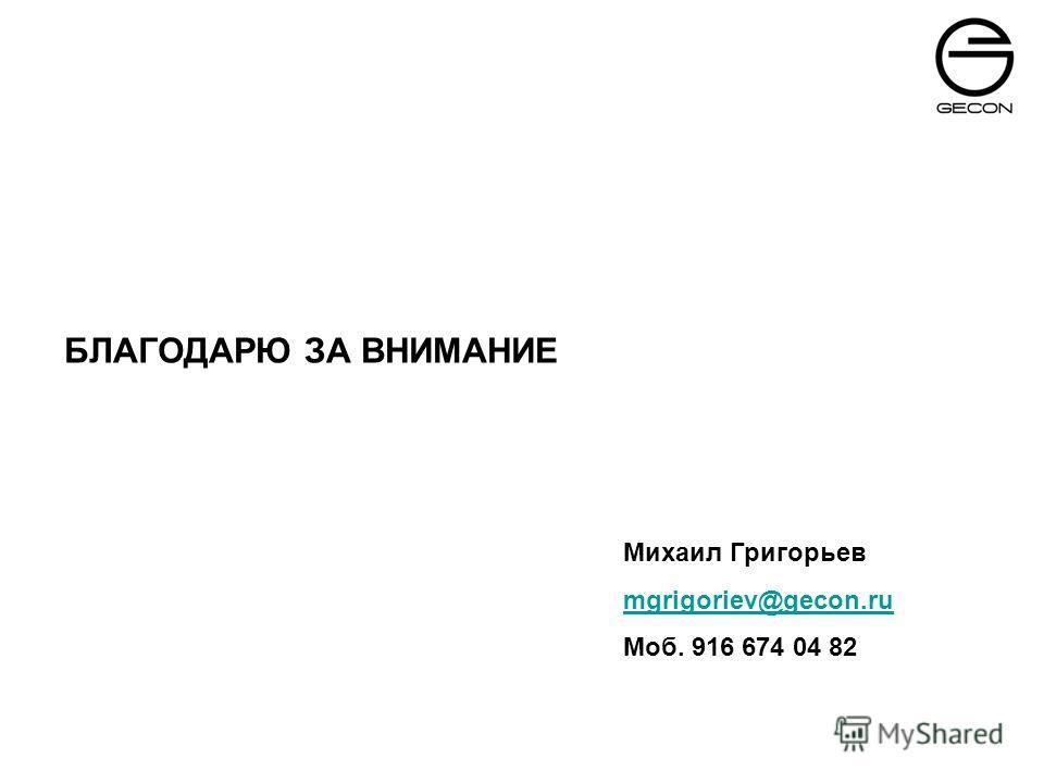 БЛАГОДАРЮ ЗА ВНИМАНИЕ Михаил Григорьев mgrigoriev@gecon.ru Моб. 916 674 04 82