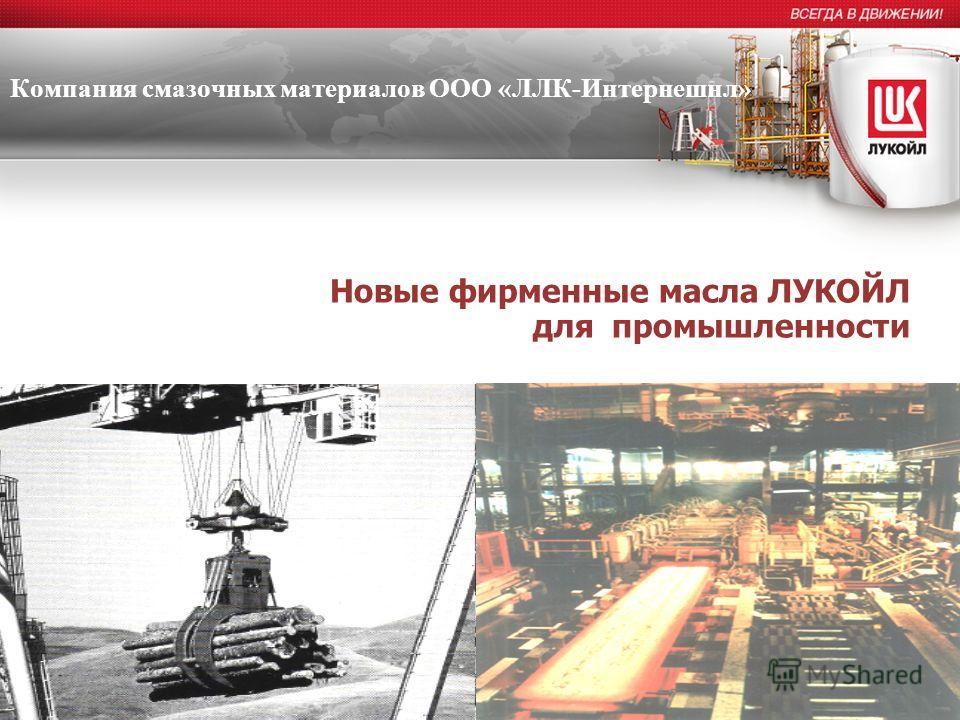 Новые фирменные масла ЛУКОЙЛ для промышленности Компания смазочных материалов ООО «ЛЛК-Интернешнл»