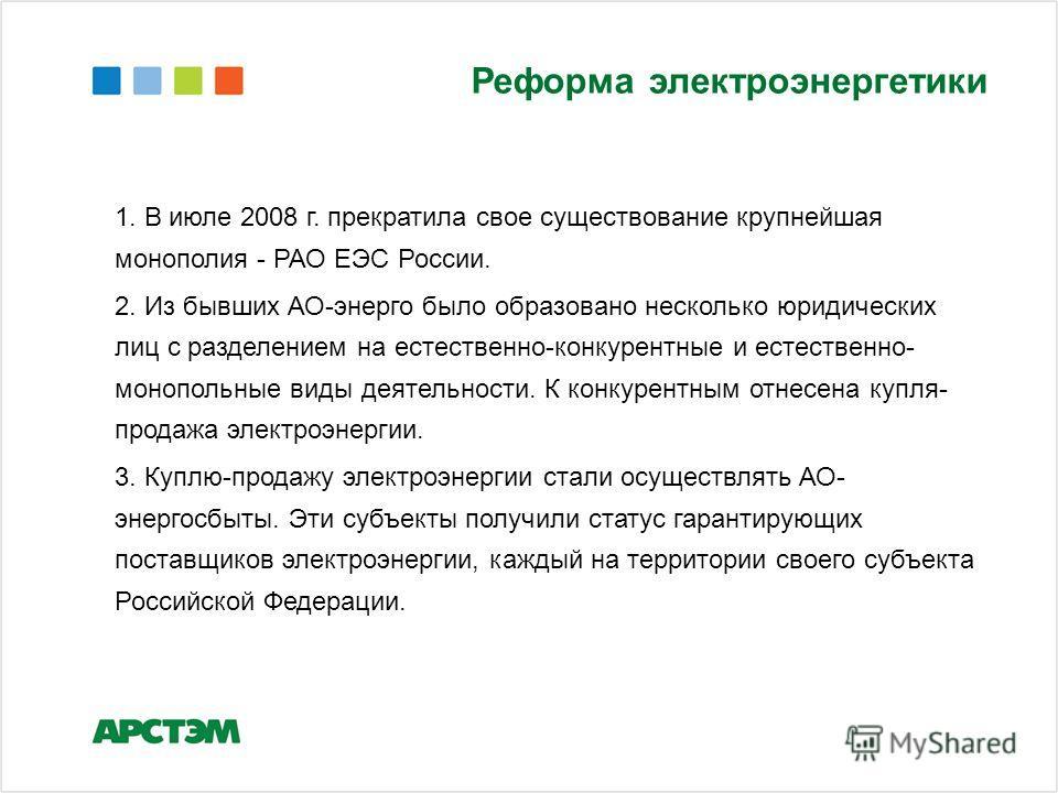 Реформа электроэнергетики 1. В июле 2008 г. прекратила свое существование крупнейшая монополия - РАО ЕЭС России. 2. Из бывших АО-энерго было образовано несколько юридических лиц с разделением на естественно-конкурентные и естественно- монопольные вид