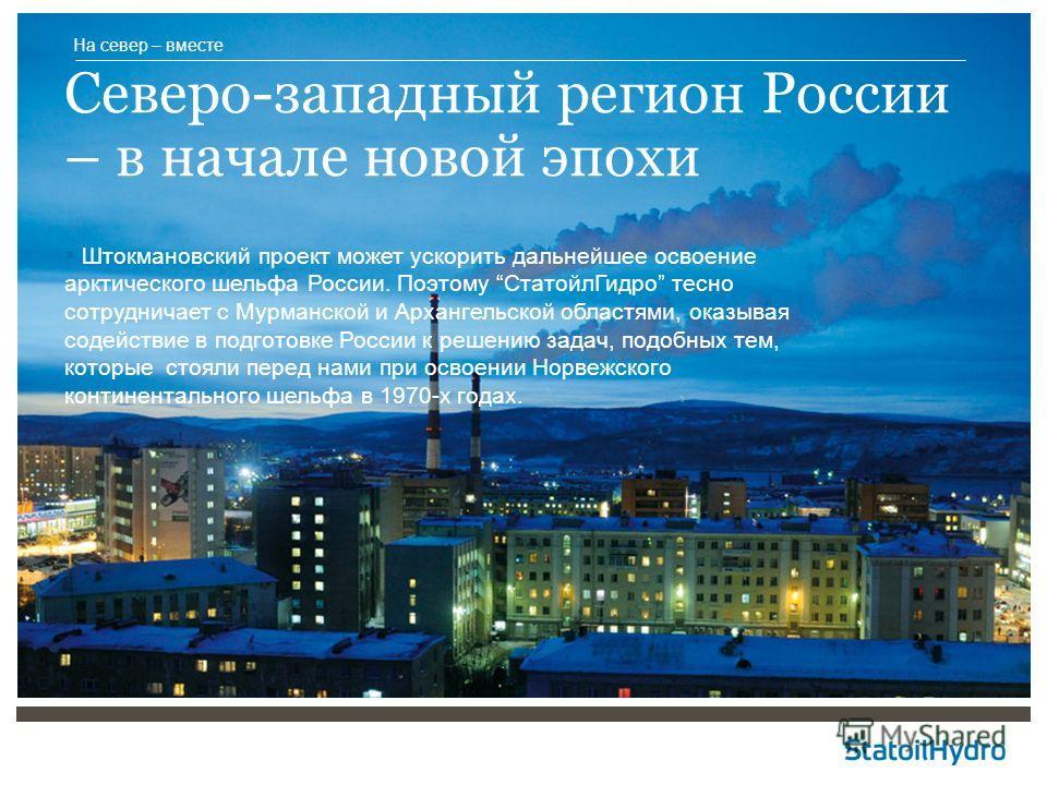 Штокмановский проект может ускорить дальнейшее освоение арктического шельфа России. Поэтому СтатойлГидро тесно сотрудничает с Мурманской и Архангельской областями, оказывая содействие в подготовке России к решению задач, подобных тем, которые стояли