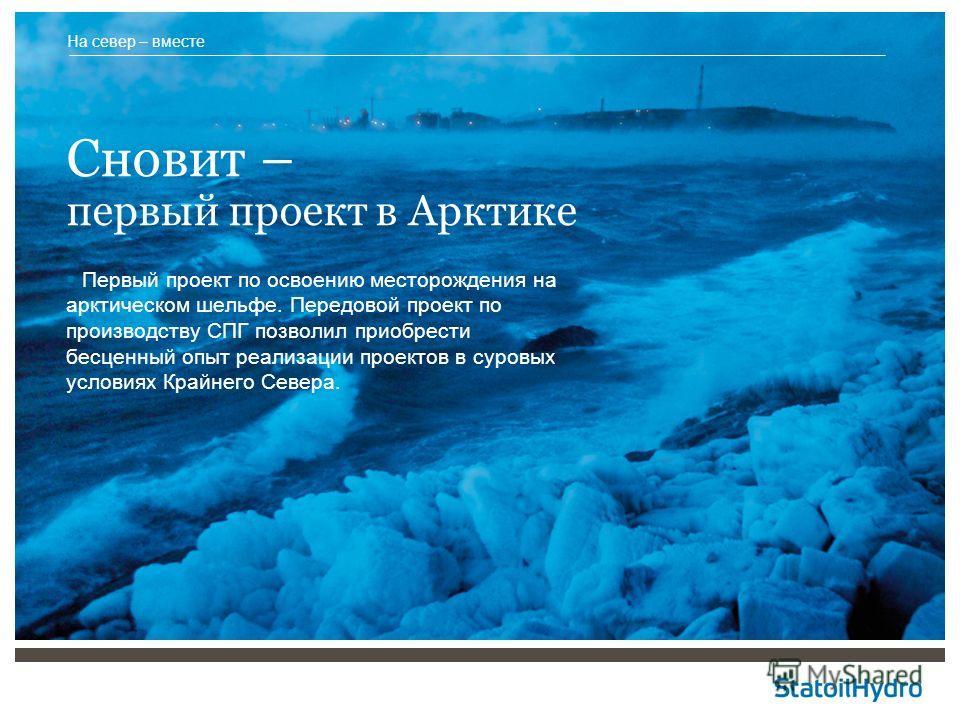 Сновит – первый проект в Арктике Первый проект по освоению месторождения на арктическом шельфе. Передовой проект по производству СПГ позволил приобрести бесценный опыт реализации проектов в суровых условиях Крайнего Севера. На север – вместе