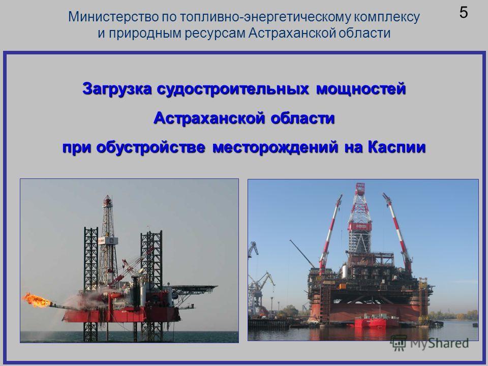 Загрузка судостроительных мощностей Астраханской области при обустройстве месторождений на Каспии Министерство по топливно-энергетическому комплексу и природным ресурсам Астраханской области 5