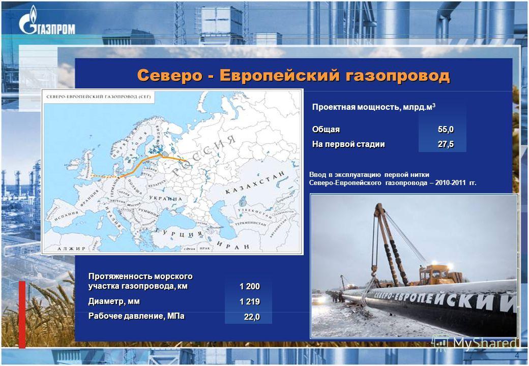 Северо - Европейский газопровод 4 Протяженность морского участка газопровода, км Диаметр, мм Рабочее давление, МПа Протяженность морского участка газопровода, км Диаметр, мм Рабочее давление, МПа 1 200 1 219 22,0 1 200 1 219 22,0 Проектная мощность,