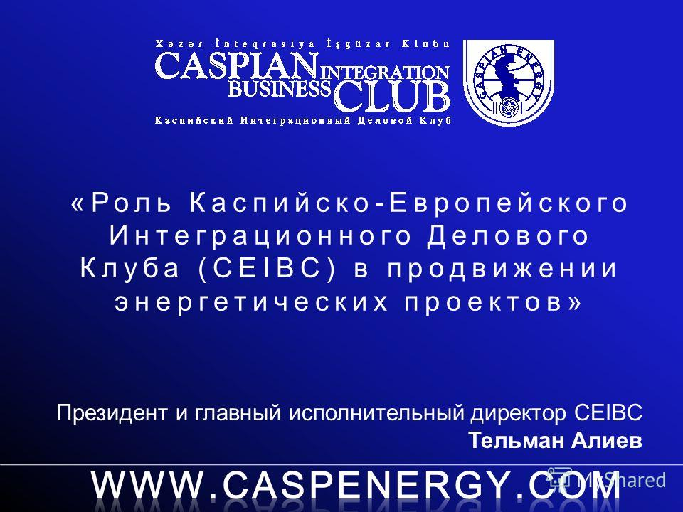 «Роль Каспийско-Европейского Интеграционного Делового Клуба (CEIBC) в продвижении энергетических проектов» Президент и главный исполнительный директор CEIBC Тельман Алиев