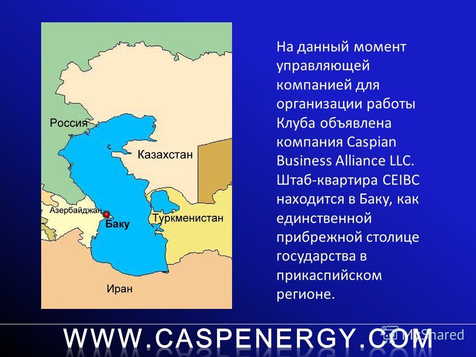 На данный момент управляющей компанией для организации работы Клуба объявлена компания Caspian Business Alliance LLC. Штаб-квартира CEIBC находится в Баку, как единственной прибрежной столице государства в прикаспийском регионе.
