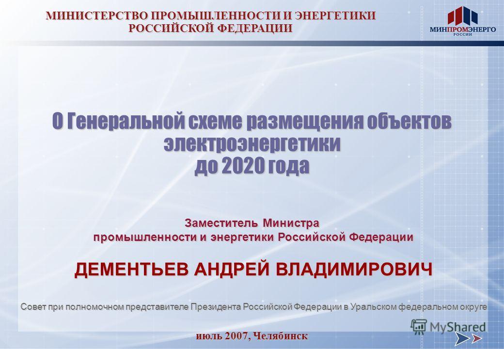 июль 2007, Челябинск МИНИСТЕРСТВО ПРОМЫШЛЕННОСТИ И ЭНЕРГЕТИКИ РОССИЙСКОЙ ФЕДЕРАЦИИ О Генеральной схеме размещения объектов электроэнергетики до 2020 года Заместитель Министра промышленности и энергетики Российской Федерации ДЕМЕНТЬЕВ АНДРЕЙ ВЛАДИМИРО