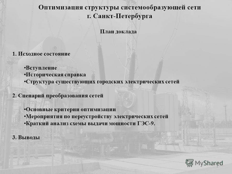 Оптимизация структуры системообразующей сети г. Санкт-Петербурга 1. Исходное состояние Вступление Историческая справка Структура существующих городских электрических сетей 2. Сценарий преобразования сетей Основные критерии оптимизации Мероприятия по