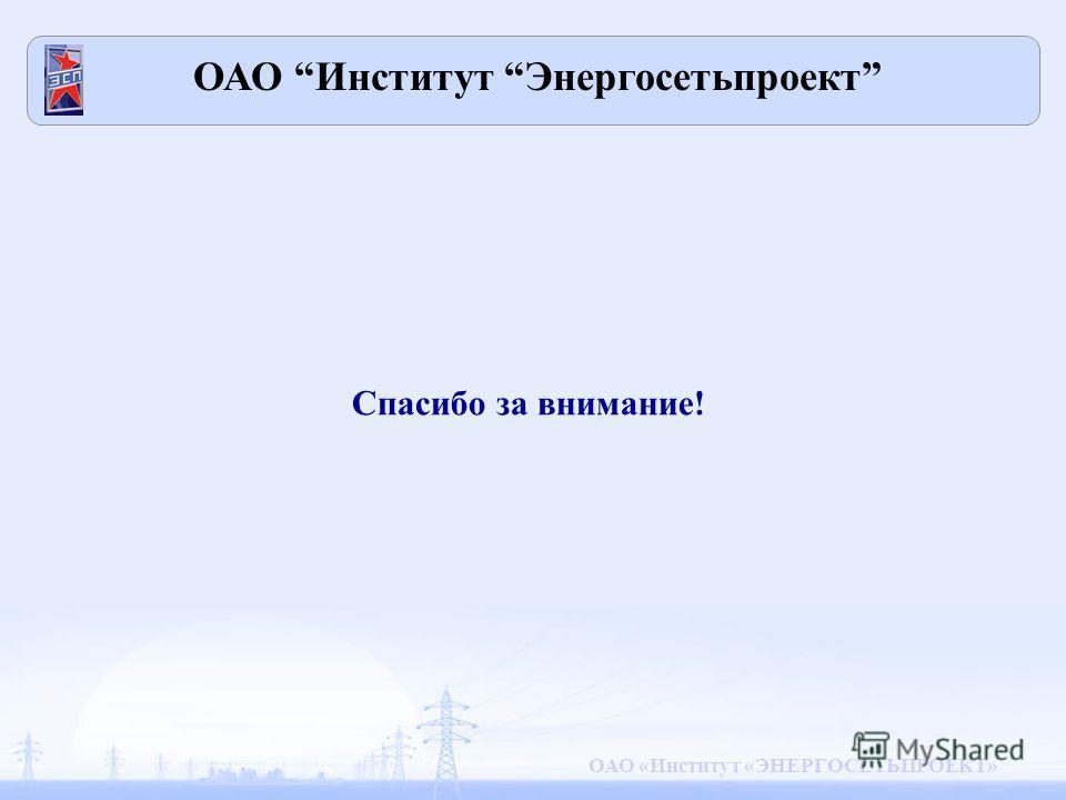 ОАО «Институт «ЭНЕРГОСЕТЬПРОЕКТ» Спасибо за внимание! ОАО Институт Энергосетьпроект