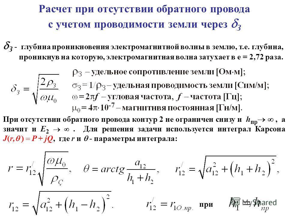 Расчет при отсутствии обратного провода с учетом проводимости земли через З З - глубина проникновения электромагнитной волны в землю, т.е. глубина, проникнув на которую, электромагнитная волна затухает в е = 2,72 раза. При отсутствии обратного провод